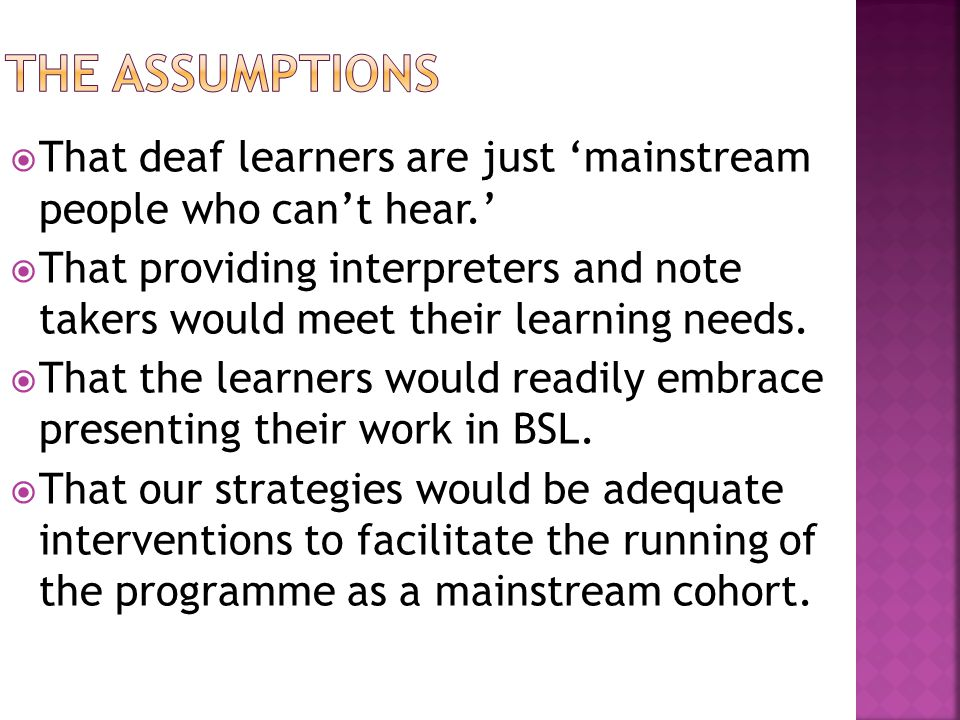  That deaf learners are just 'mainstream people who can't hear.'  That providing interpreters and note takers would meet their learning needs.