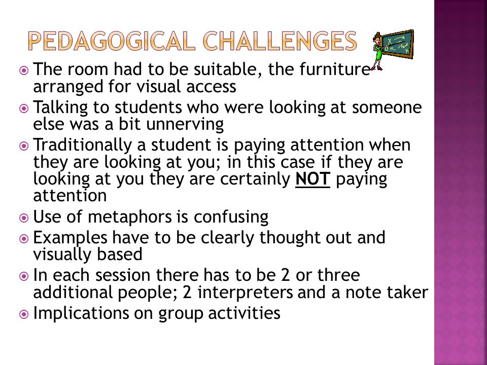  The room had to be suitable, the furniture arranged for visual access  Talking to students who were looking at someone else was a bit unnerving  Traditionally a student is paying attention when they are looking at you; in this case if they are looking at you they are certainly NOT paying attention  Use of metaphors is confusing  Examples have to be clearly thought out and visually based  In each session there has to be 2 or three additional people; 2 interpreters and a note taker  Implications on group activities