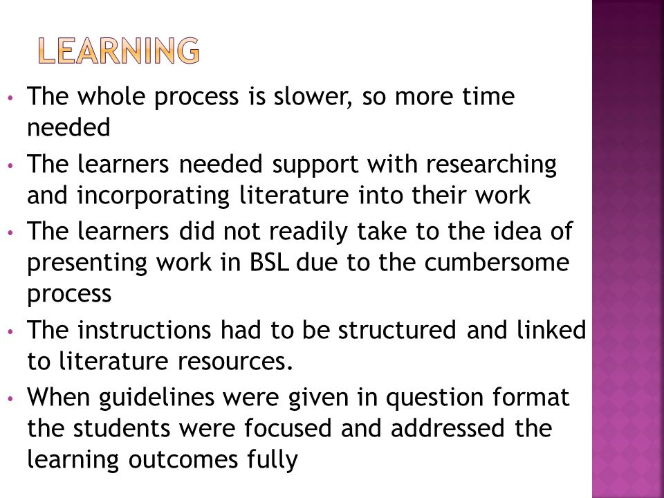 The whole process is slower, so more time needed The learners needed support with researching and incorporating literature into their work The learners did not readily take to the idea of presenting work in BSL due to the cumbersome process The instructions had to be structured and linked to literature resources.
