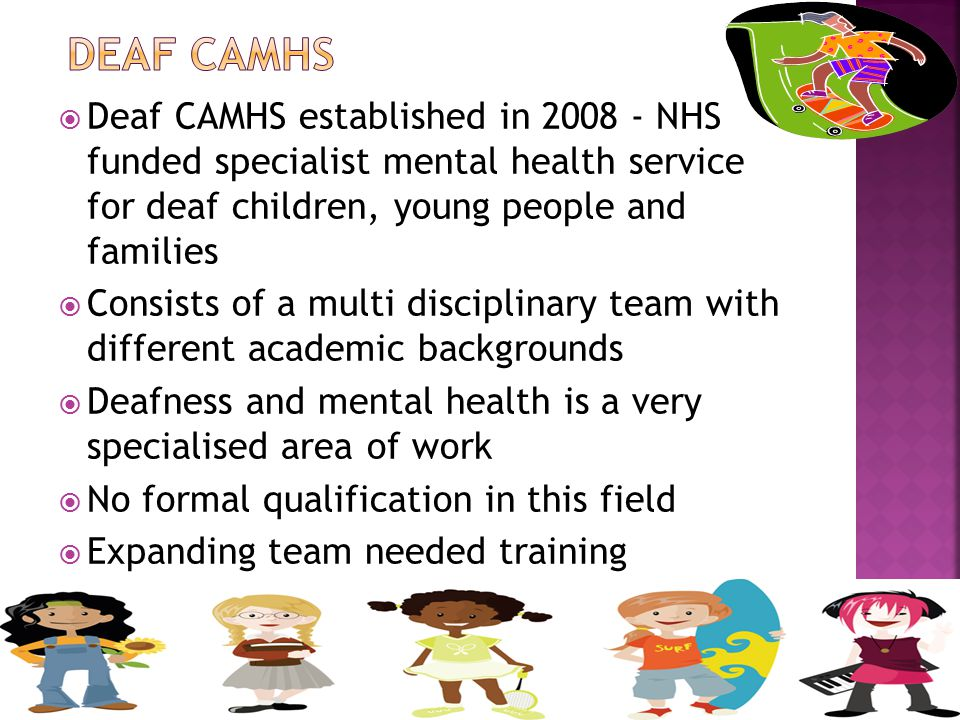  Deaf CAMHS established in 2008 - NHS funded specialist mental health service for deaf children, young people and families  Consists of a multi disciplinary team with different academic backgrounds  Deafness and mental health is a very specialised area of work  No formal qualification in this field  Expanding team needed training  Deaf staff employed for experience with deaf children & own life experience