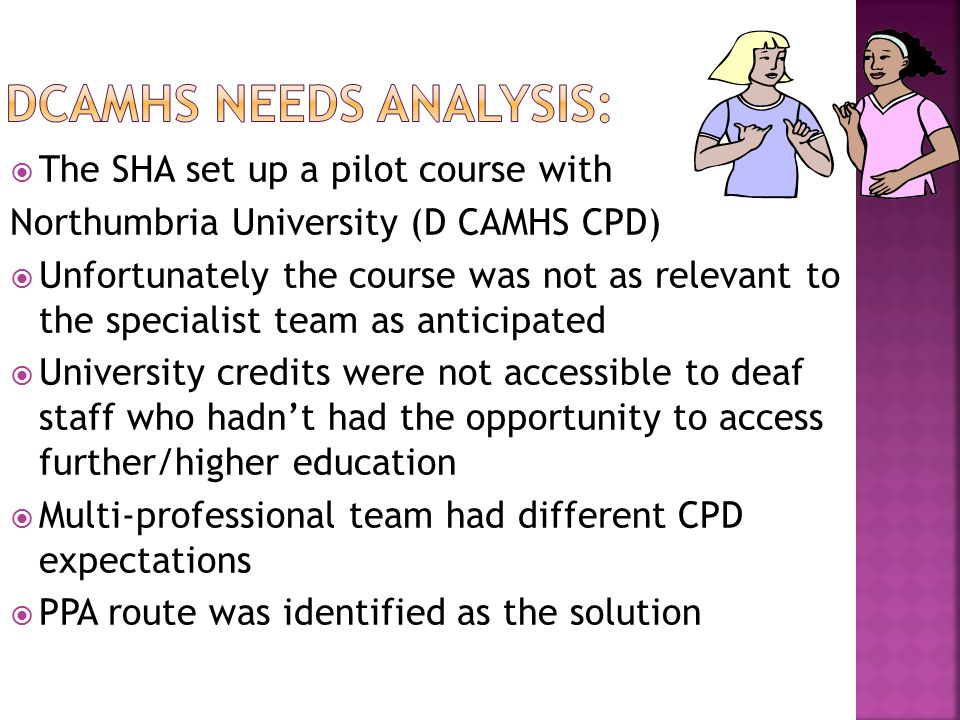  The SHA set up a pilot course with Northumbria University (D CAMHS CPD)  Unfortunately the course was not as relevant to the specialist team as anticipated  University credits were not accessible to deaf staff who hadn't had the opportunity to access further/higher education  Multi-professional team had different CPD expectations  PPA route was identified as the solution