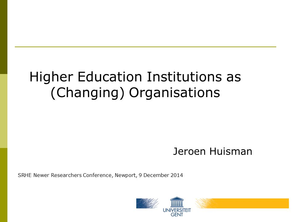 Higher Education Institutions as (Changing) Organisations Jeroen Huisman SRHE Newer Researchers Conference, Newport, 9 December 2014