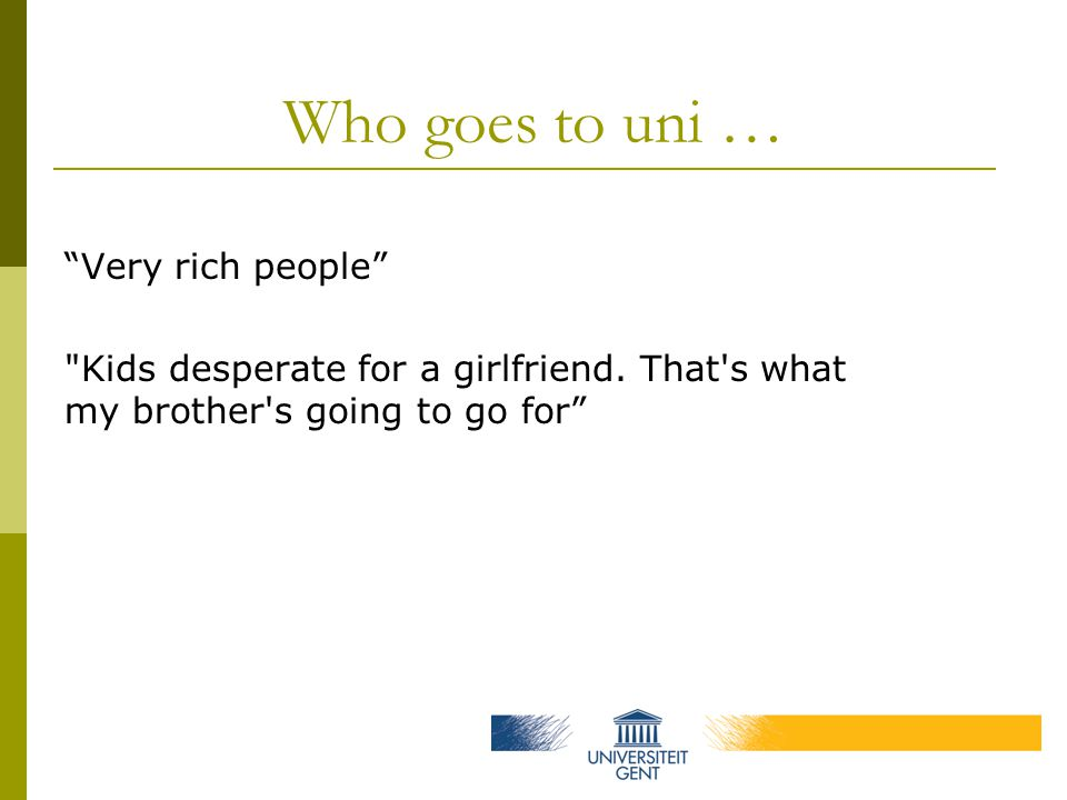 Who goes to uni … Very rich people Kids desperate for a girlfriend.