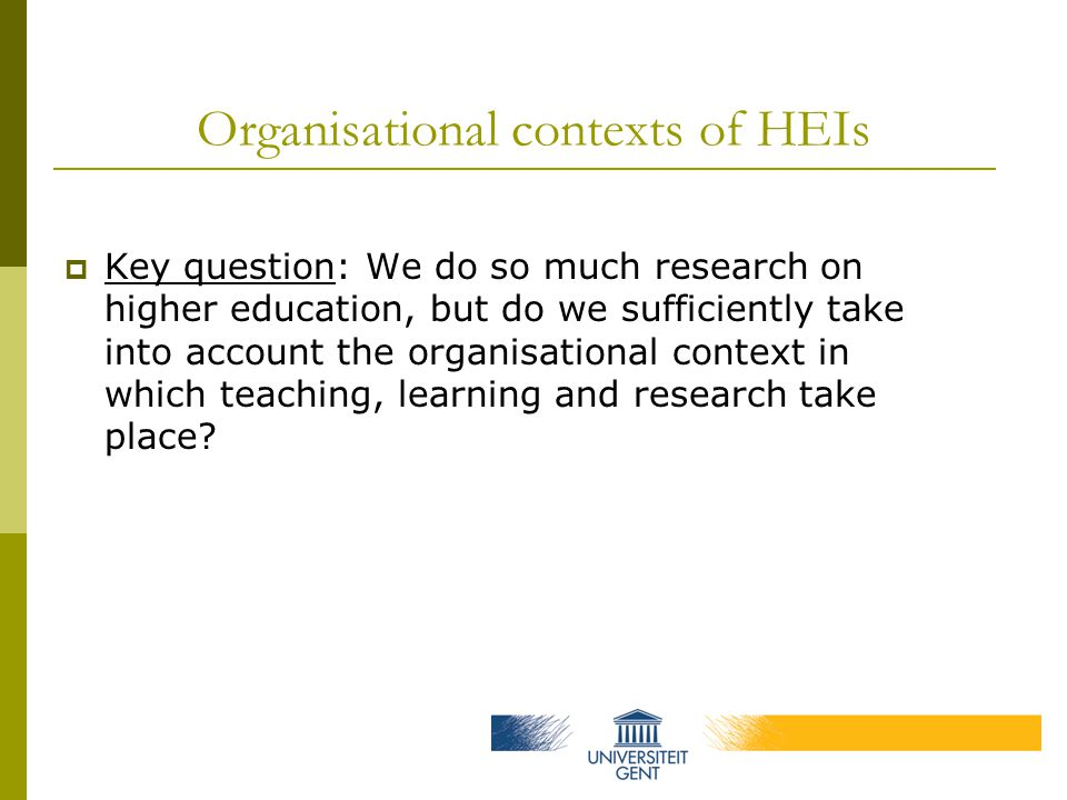 Organisational contexts of HEIs  Key question: We do so much research on higher education, but do we sufficiently take into account the organisational context in which teaching, learning and research take place?