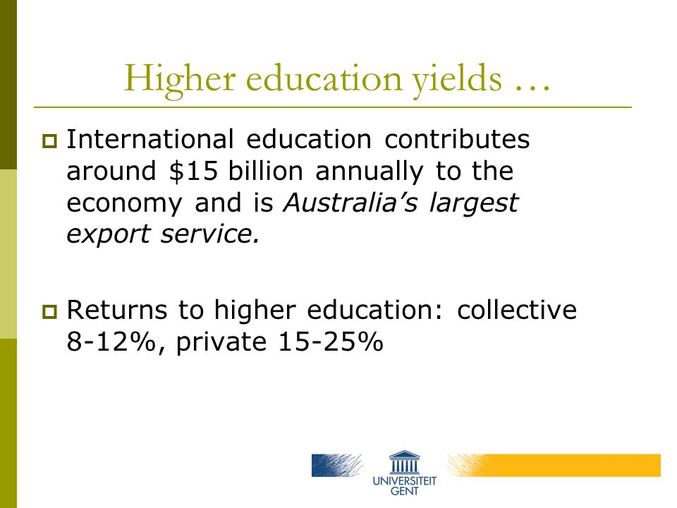 Higher education yields …  International education contributes around $15 billion annually to the economy and is Australia's largest export service.