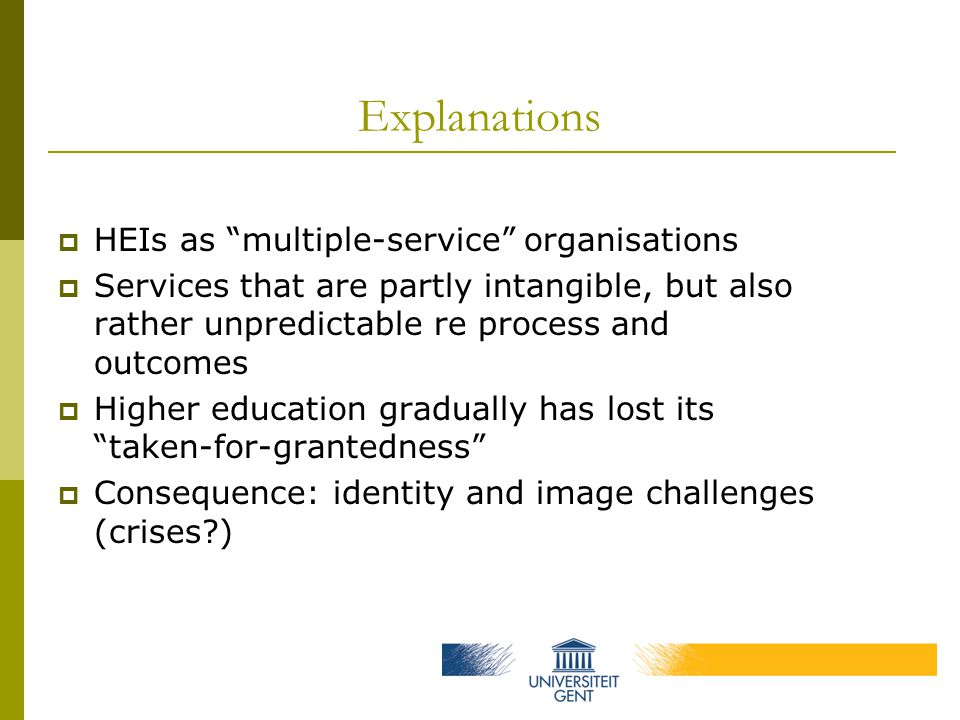 Explanations  HEIs as multiple-service organisations  Services that are partly intangible, but also rather unpredictable re process and outcomes  Higher education gradually has lost its taken-for-grantedness  Consequence: identity and image challenges (crises?)