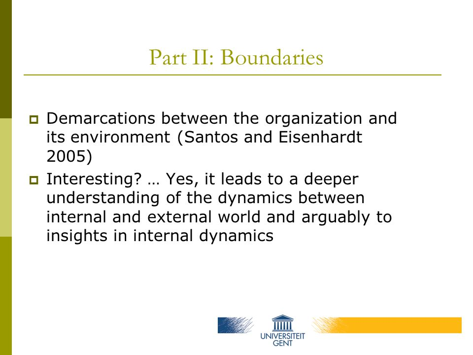 Part II: Boundaries  Demarcations between the organization and its environment (Santos and Eisenhardt 2005)  Interesting.