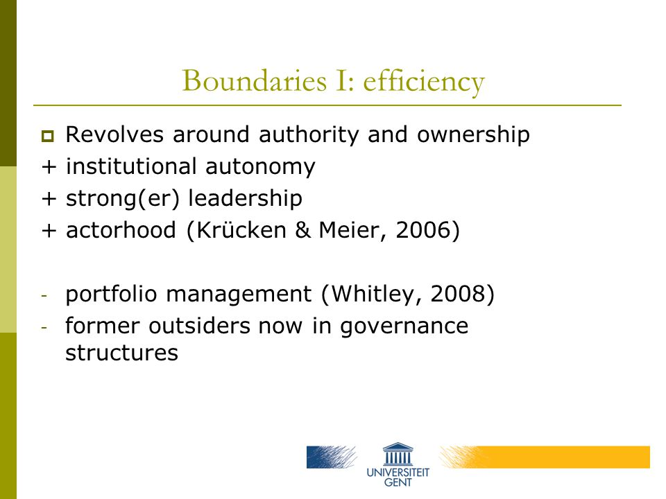 Boundaries I: efficiency  Revolves around authority and ownership + institutional autonomy + strong(er) leadership + actorhood (Krücken & Meier, 2006) - portfolio management (Whitley, 2008) - former outsiders now in governance structures