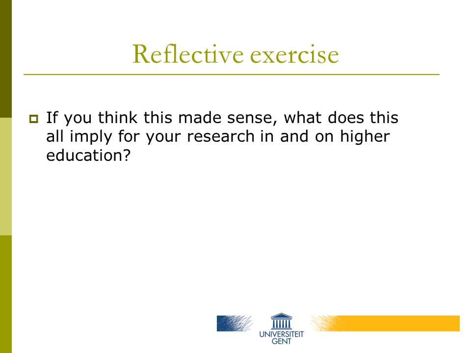 Reflective exercise  If you think this made sense, what does this all imply for your research in and on higher education
