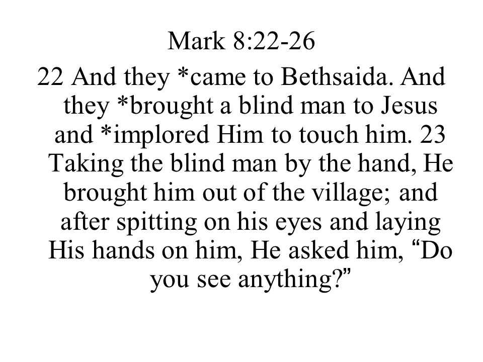 Mark 8:22-26 22 And they *came to Bethsaida. And they *brought a blind man to Jesus and *implored Him to touch him. 23 Taking the blind man by the han