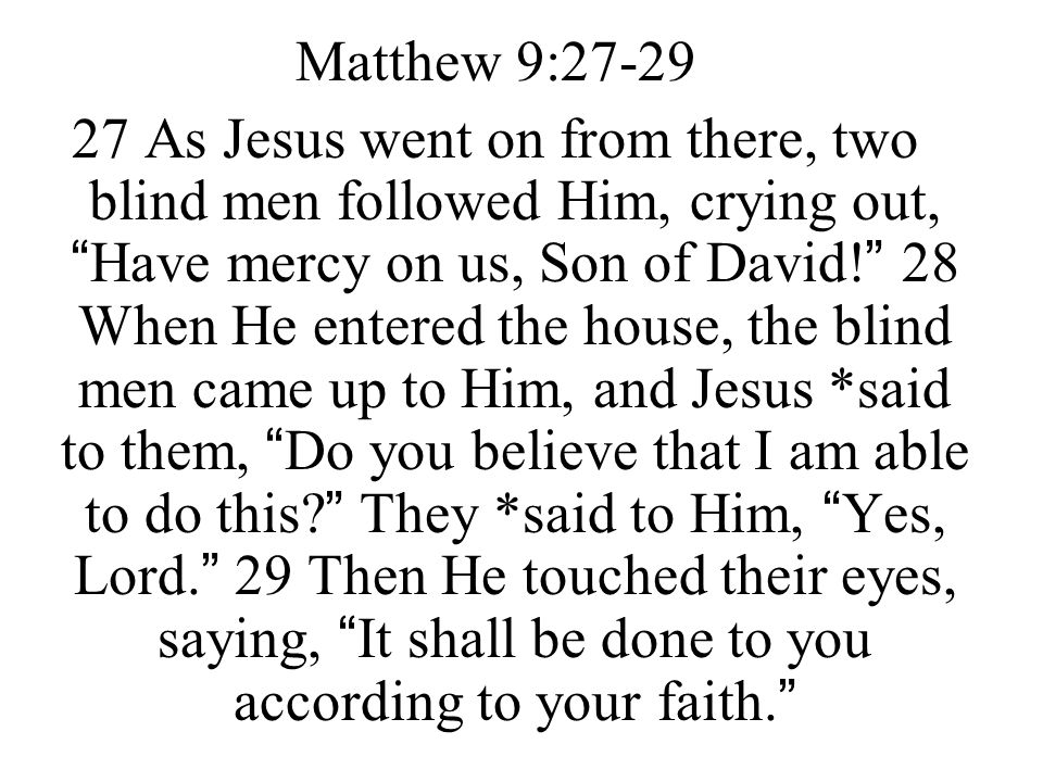 "Matthew 9:27-29 27 As Jesus went on from there, two blind men followed Him, crying out, ""Have mercy on us, Son of David!"" 28 When He entered the house"