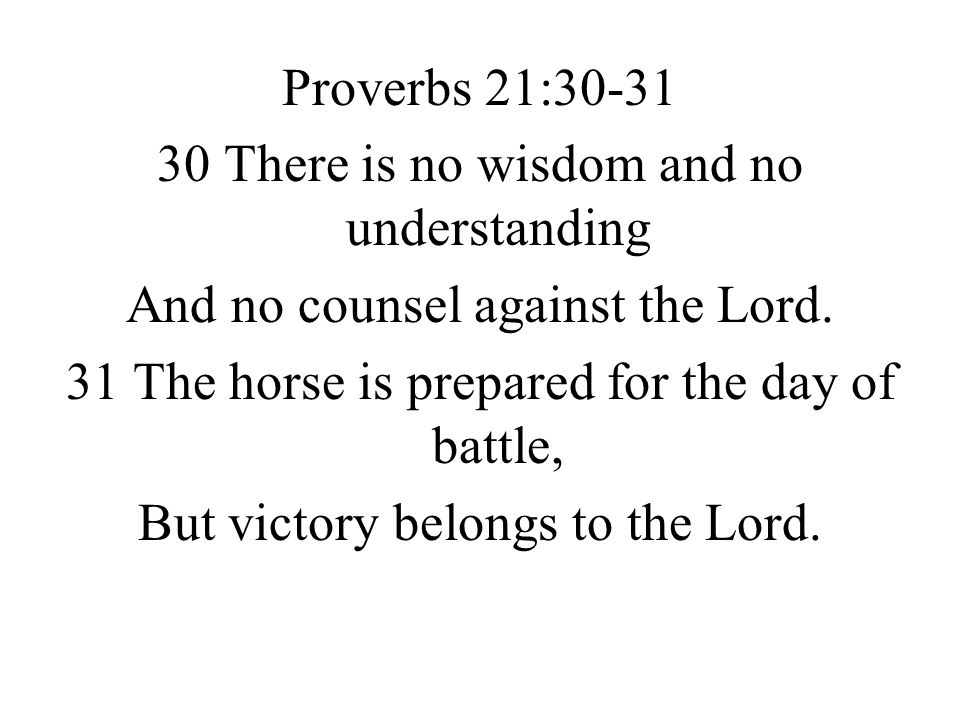 Proverbs 21:30-31 30 There is no wisdom and no understanding And no counsel against the Lord.