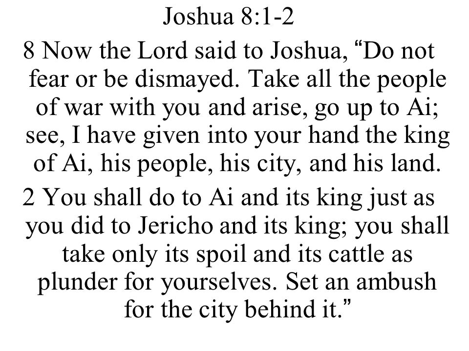 "Joshua 8:1-2 8 Now the Lord said to Joshua, ""Do not fear or be dismayed. Take all the people of war with you and arise, go up to Ai; see, I have given"