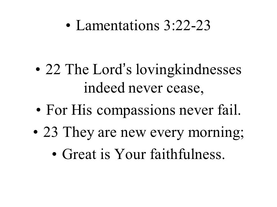 Lamentations 3:22-23 22 The Lord's lovingkindnesses indeed never cease, For His compassions never fail.