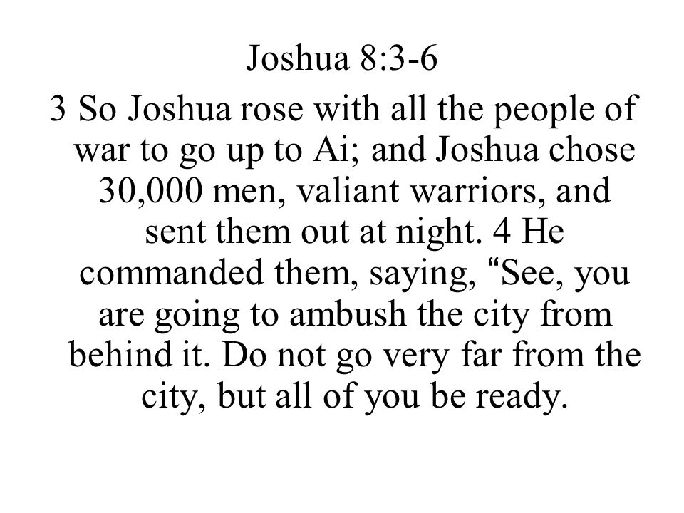 Joshua 8:3-6 3 So Joshua rose with all the people of war to go up to Ai; and Joshua chose 30,000 men, valiant warriors, and sent them out at night. 4