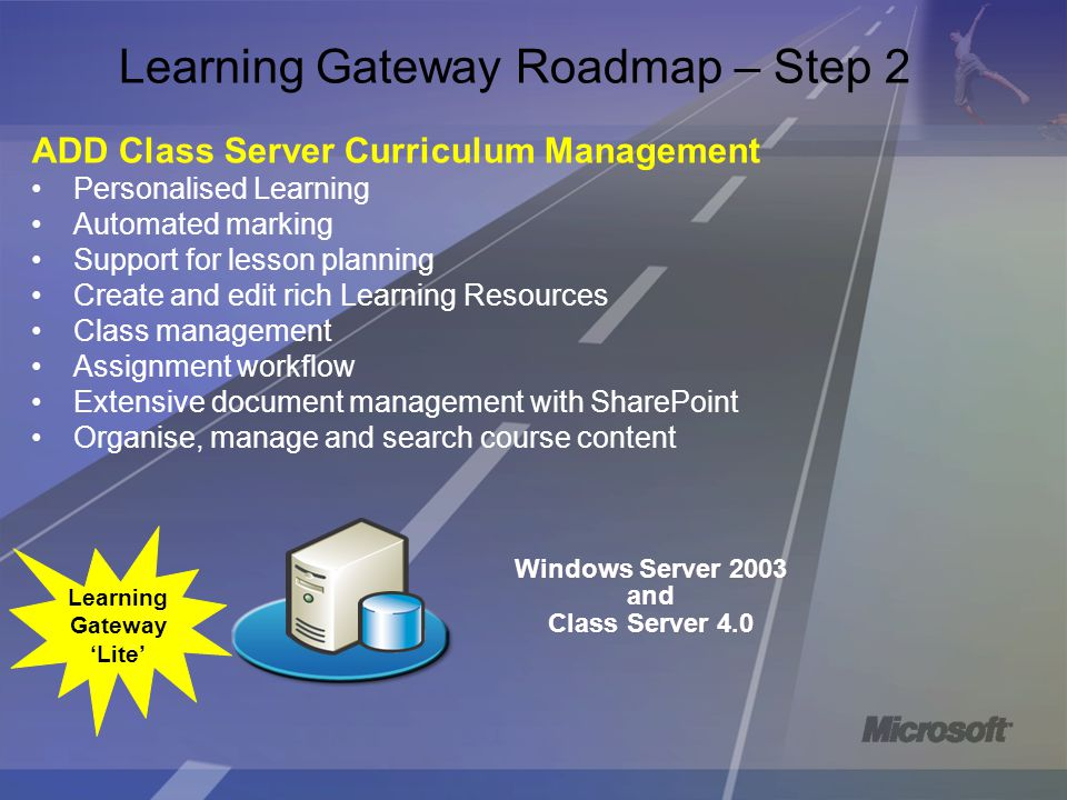 Windows Server 2003 and Class Server 4.0 Windows Server 2003 and Class Server 4.0 Learning Gateway Roadmap – Step 2 ADD Class Server Curriculum Management Personalised Learning Automated marking Support for lesson planning Create and edit rich Learning Resources Class management Assignment workflow Extensive document management with SharePoint Organise, manage and search course content Learning Gateway 'Lite'