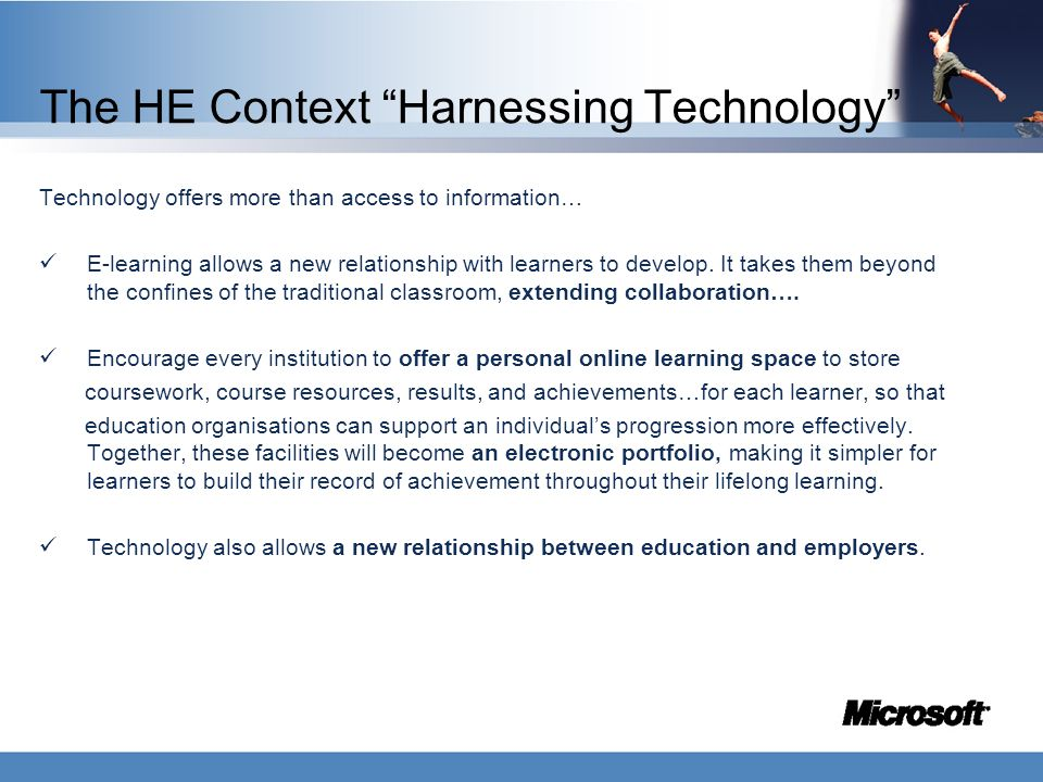 "The HE Context ""Harnessing Technology"" Technology offers more than access to information… E-learning allows a new relationship with learners to develo"