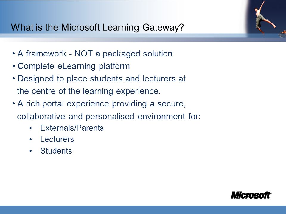 What is the Microsoft Learning Gateway? A framework - NOT a packaged solution Complete eLearning platform Designed to place students and lecturers at