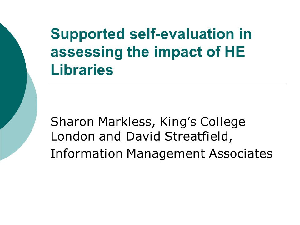 Supported self-evaluation in assessing the impact of HE Libraries Sharon Markless, King's College London and David Streatfield, Information Management Associates