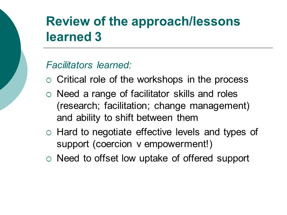 Review of the approach/lessons learned 3 Facilitators learned:  Critical role of the workshops in the process  Need a range of facilitator skills and roles (research; facilitation; change management) and ability to shift between them  Hard to negotiate effective levels and types of support (coercion v empowerment!)  Need to offset low uptake of offered support