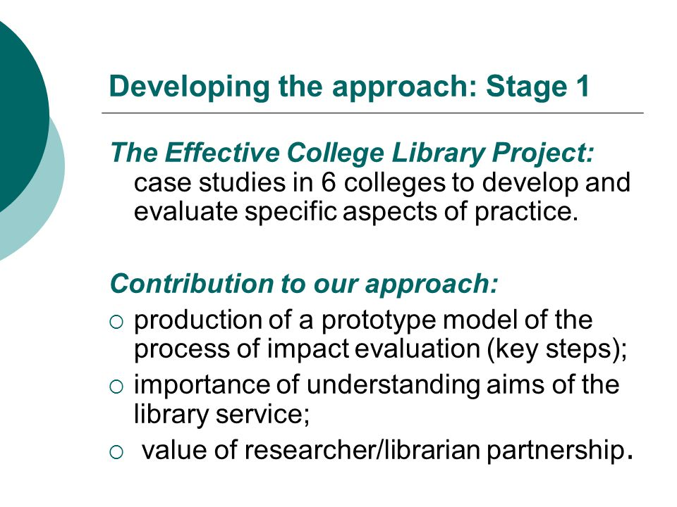 Developing the approach: Stage 1 The Effective College Library Project: case studies in 6 colleges to develop and evaluate specific aspects of practice.