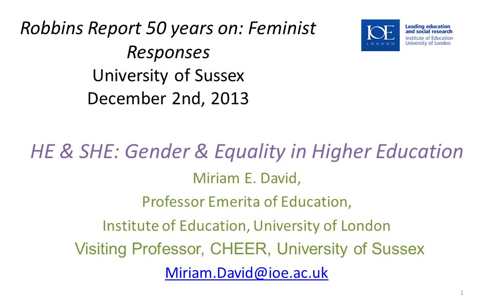 Robbins Report 50 years on: Feminist Responses University of Sussex December 2nd, 2013 HE & SHE: Gender & Equality in Higher Education Miriam E.