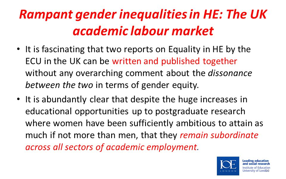 Rampant gender inequalities in HE: The UK academic labour market It is fascinating that two reports on Equality in HE by the ECU in the UK can be written and published together without any overarching comment about the dissonance between the two in terms of gender equity.