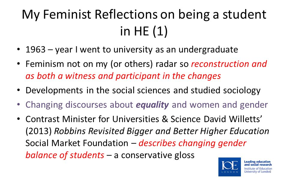 My Feminist Reflections on being a student in HE (1) 1963 – year I went to university as an undergraduate Feminism not on my (or others) radar so reconstruction and as both a witness and participant in the changes Developments in the social sciences and studied sociology Changing discourses about equality and women and gender Contrast Minister for Universities & Science David Willetts' (2013) Robbins Revisited Bigger and Better Higher Education Social Market Foundation – describes changing gender balance of students – a conservative gloss 3