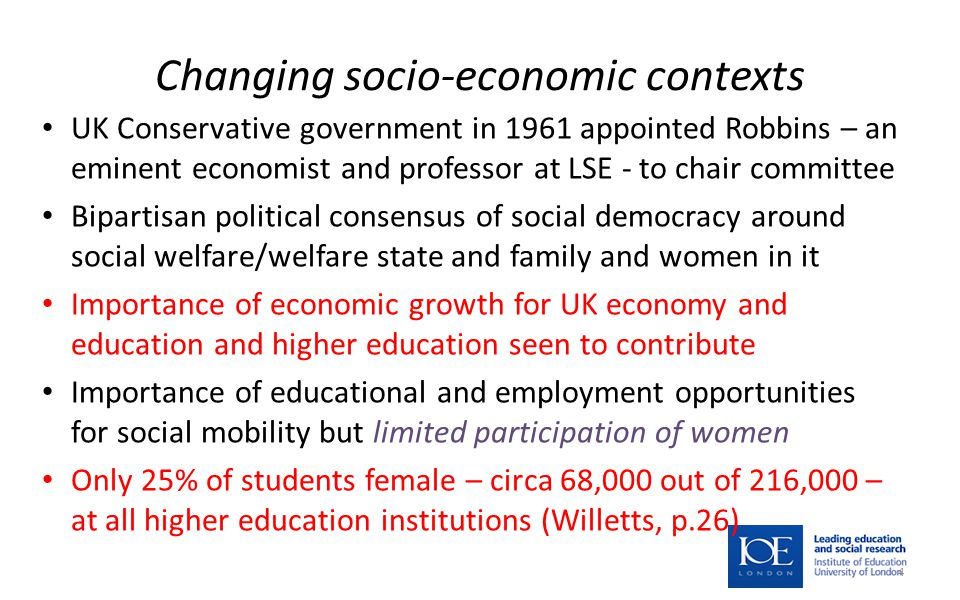 Changing socio-economic contexts UK Conservative government in 1961 appointed Robbins – an eminent economist and professor at LSE - to chair committee Bipartisan political consensus of social democracy around social welfare/welfare state and family and women in it Importance of economic growth for UK economy and education and higher education seen to contribute Importance of educational and employment opportunities for social mobility but limited participation of women Only 25% of students female – circa 68,000 out of 216,000 – at all higher education institutions (Willetts, p.26) 4