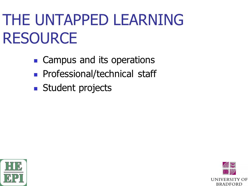 THE UNTAPPED LEARNING RESOURCE Campus and its operations Professional/technical staff Student projects