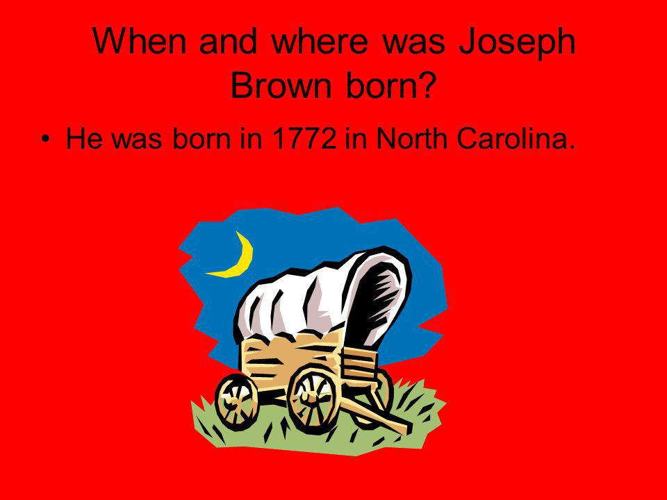When and where was Joseph Brown born? He was born in 1772 in North Carolina.