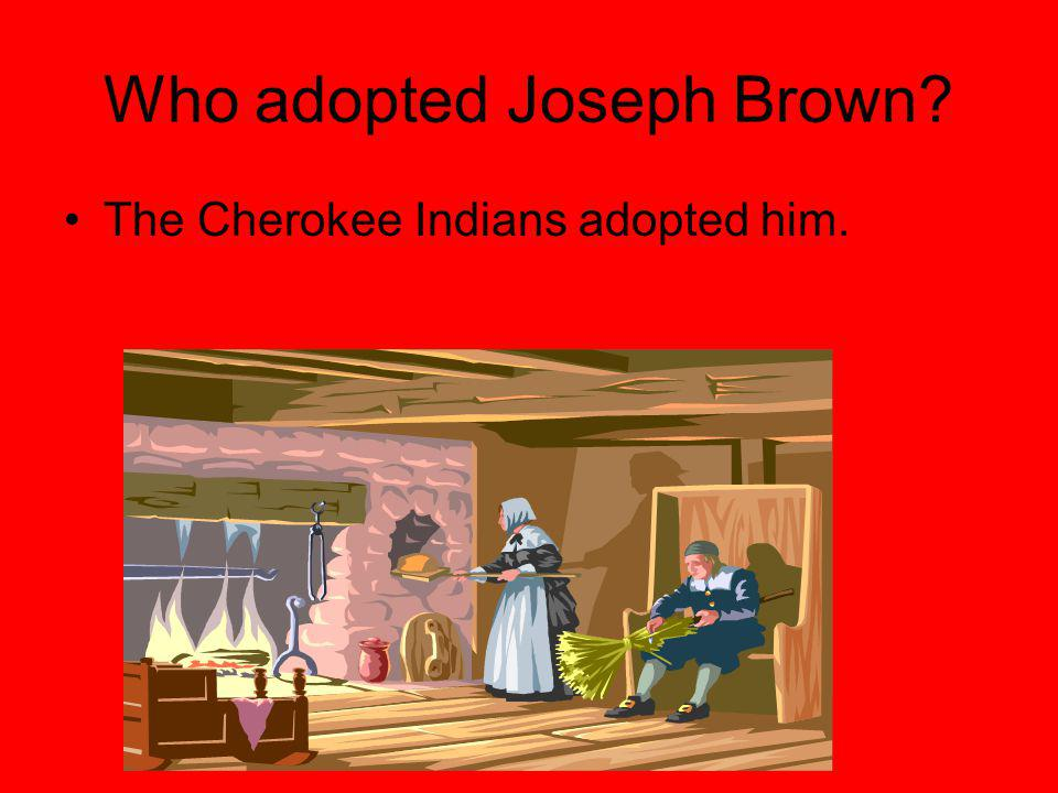 Who adopted Joseph Brown The Cherokee Indians adopted him.