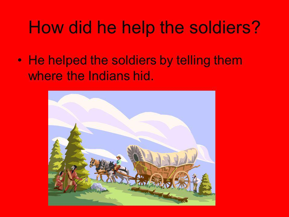 How did he help the soldiers He helped the soldiers by telling them where the Indians hid.