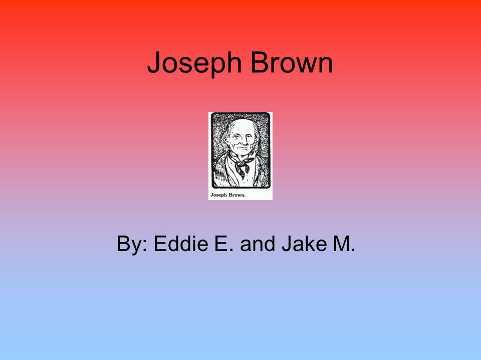 Joseph Brown By: Eddie E. and Jake M.