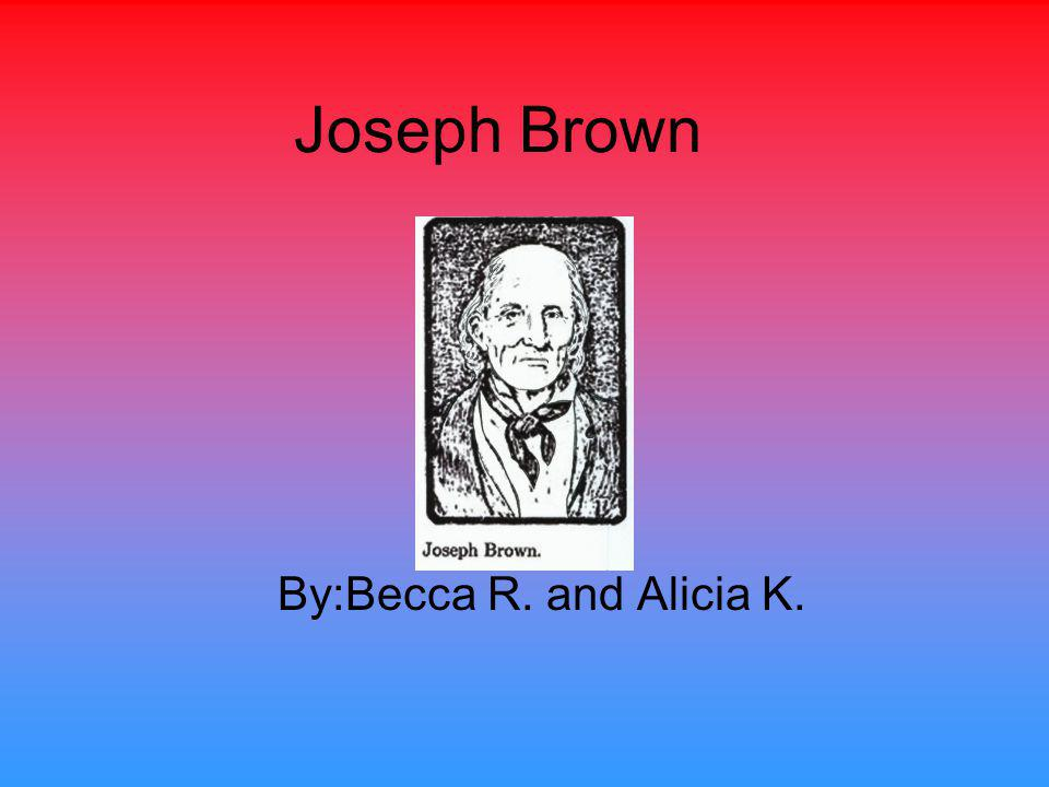 Joseph Brown By:Becca R. and Alicia K.