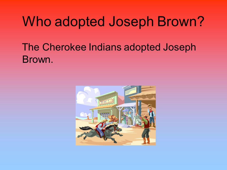 Who adopted Joseph Brown? The Cherokee Indians adopted Joseph Brown.
