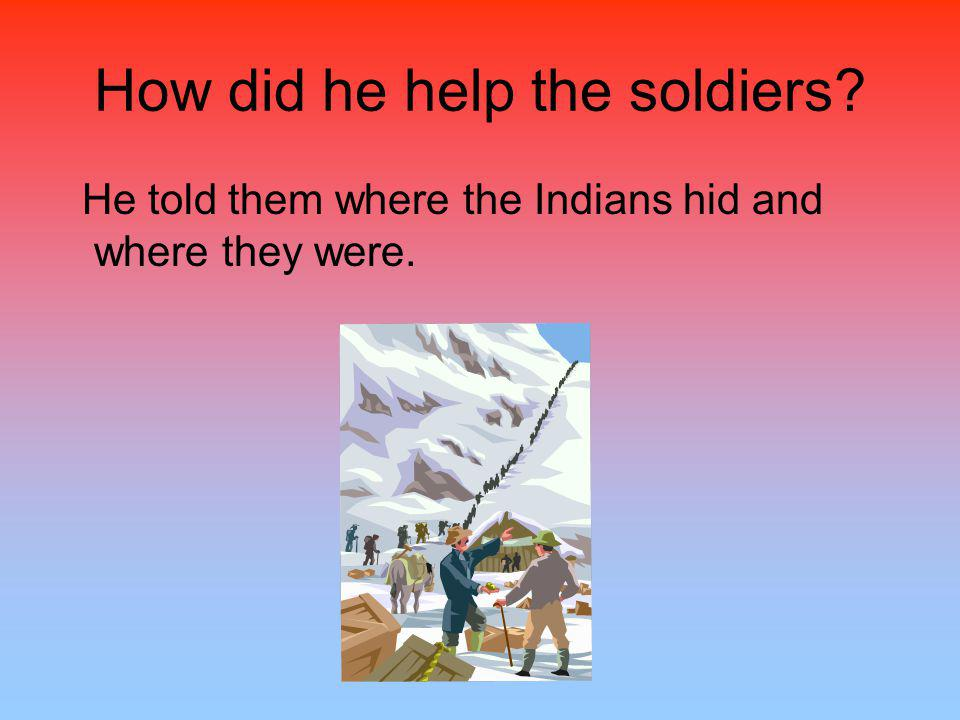 How did he help the soldiers He told them where the Indians hid and where they were.