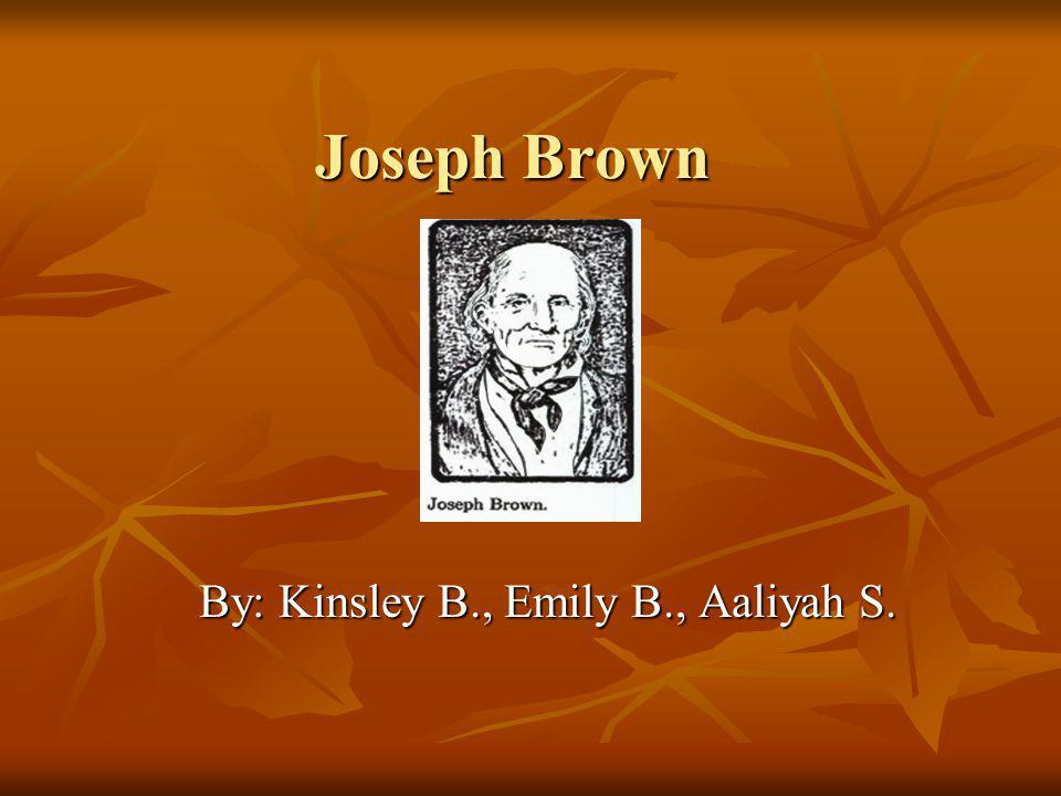 Joseph Brown By: Kinsley B., Emily B., Aaliyah S.