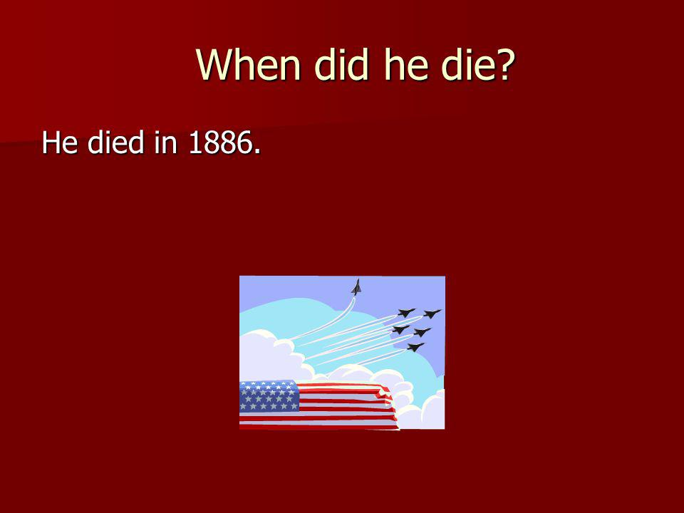 When did he die? When did he die? He died in 1886.