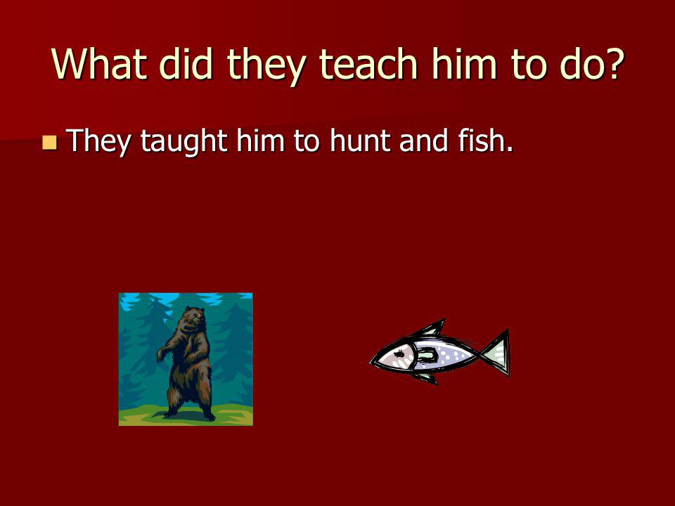 What did they teach him to do? They taught him to hunt and fish. They taught him to hunt and fish.