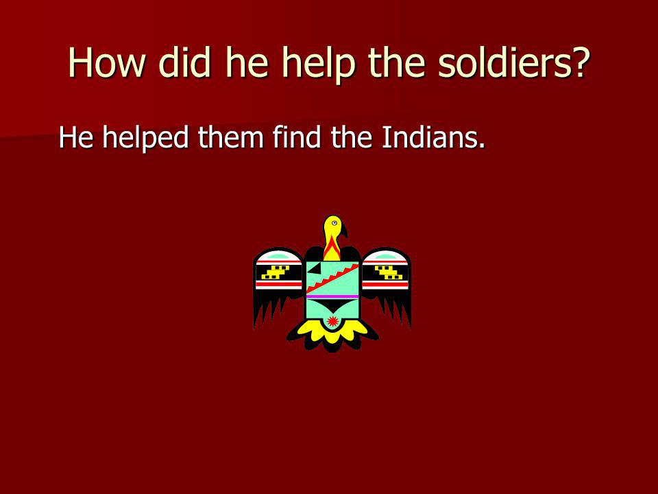 How did he help the soldiers He helped them find the Indians. He helped them find the Indians.