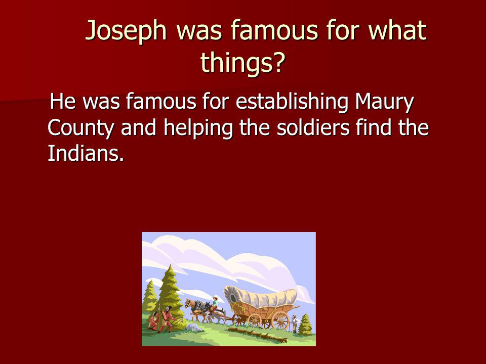 Joseph was famous for what things? Joseph was famous for what things? He was famous for establishing Maury County and helping the soldiers find the In
