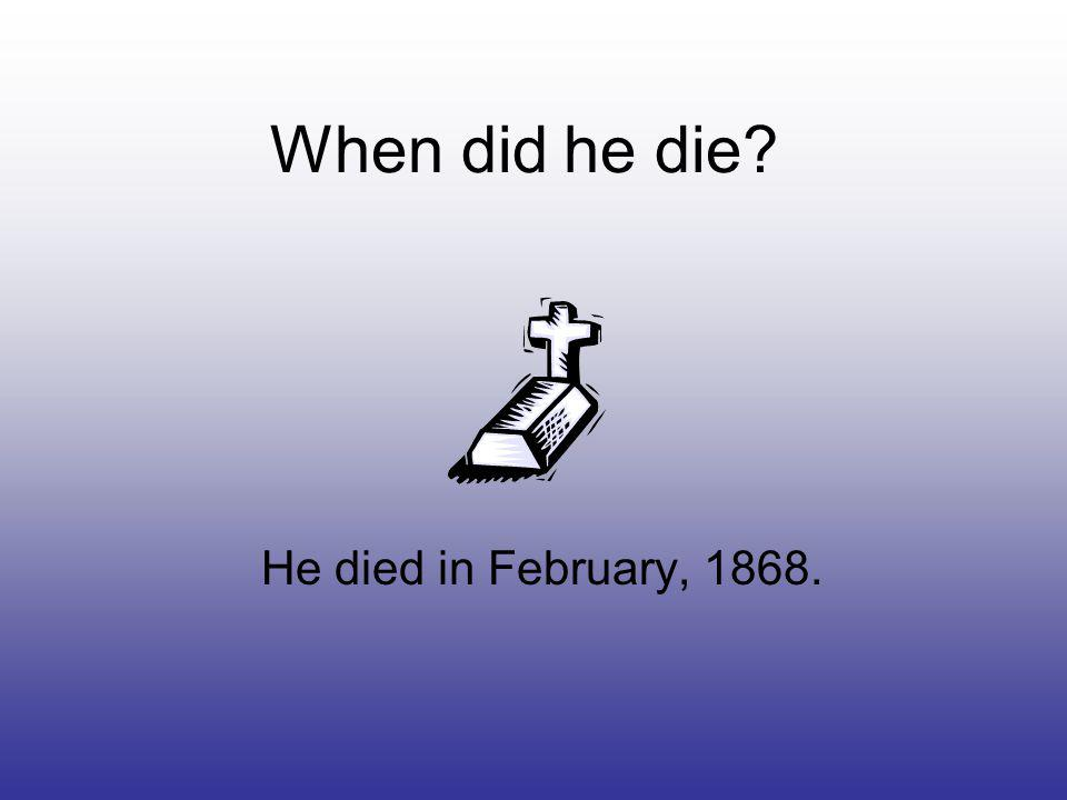 When did he die He died in February, 1868.