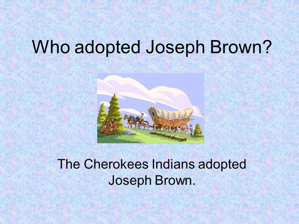 Who adopted Joseph Brown The Cherokees Indians adopted Joseph Brown.