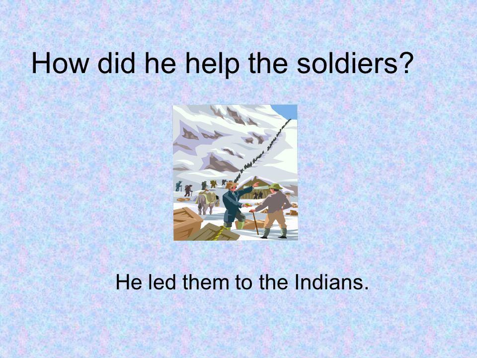 How did he help the soldiers? He led them to the Indians.