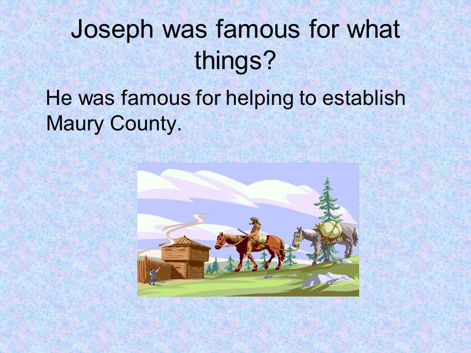 Joseph was famous for what things He was famous for helping to establish Maury County.