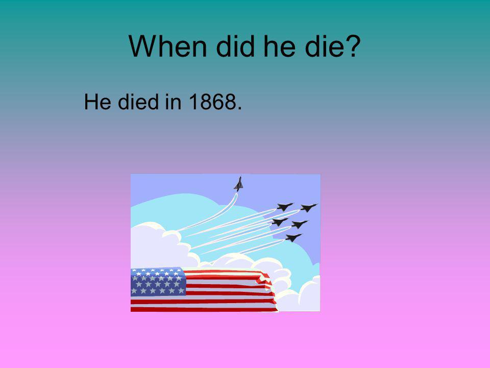 When did he die? He died in 1868.