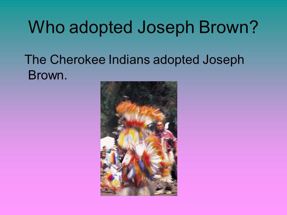Who adopted Joseph Brown The Cherokee Indians adopted Joseph Brown.