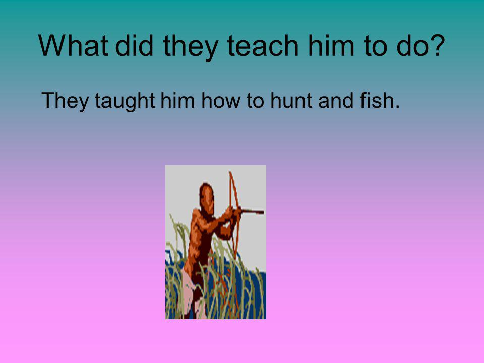 What did they teach him to do They taught him how to hunt and fish.
