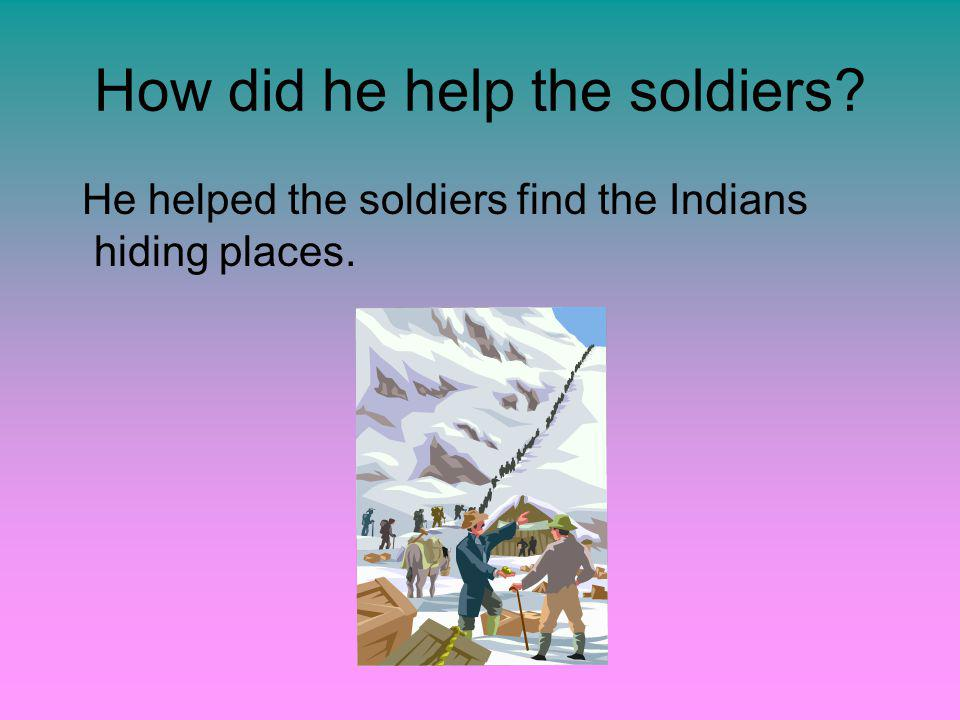 How did he help the soldiers He helped the soldiers find the Indians hiding places.